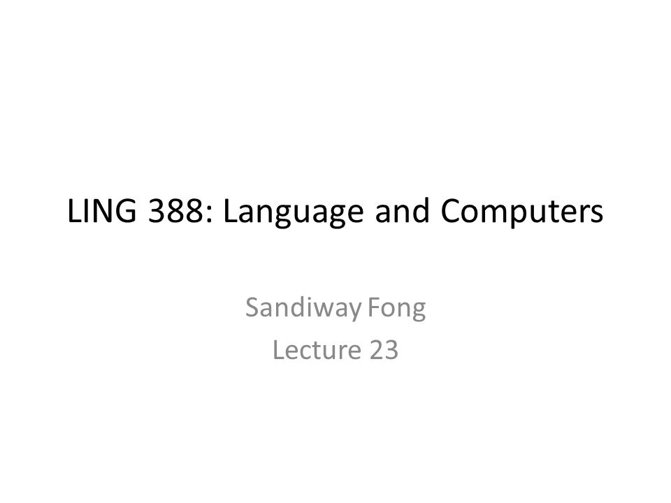 LING 388: Language and Computers Sandiway Fong Lecture 23