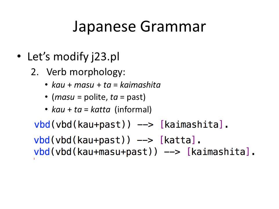 Japanese Grammar Lets modify j23.pl 2.Verb morphology: kau + masu + ta = kaimashita (masu = polite, ta = past) kau + ta = katta(informal)