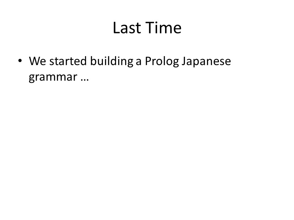 Last Time We started building a Prolog Japanese grammar …