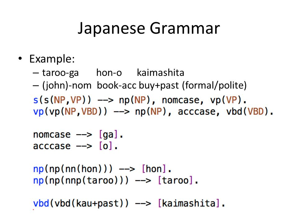 Japanese Grammar Example: – taroo-ga hon-o kaimashita – (john)-nom book-acc buy+past (formal/polite)
