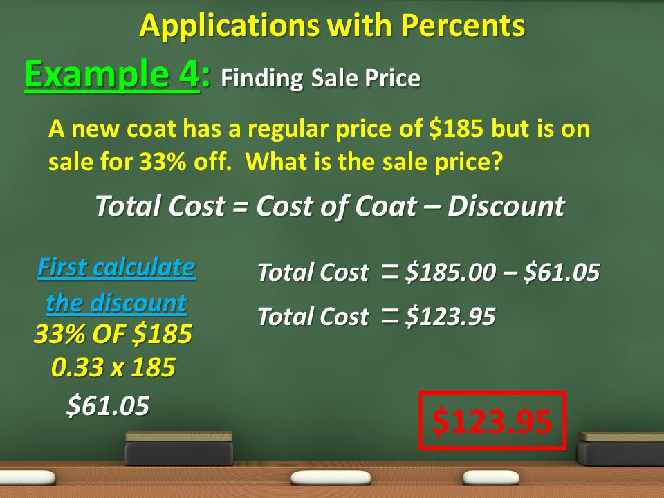 Applications with Percents Example 4: Finding Sale Price A new coat has a regular price of $185 but is on sale for 33% off.