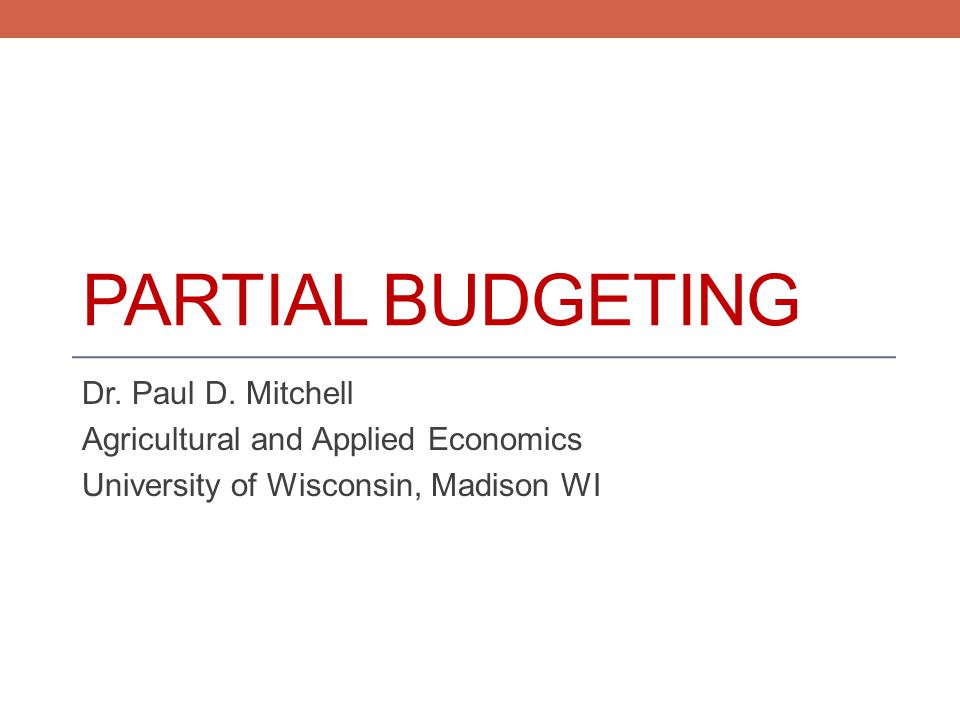 PARTIAL BUDGETING Dr. Paul D. Mitchell Agricultural and Applied Economics University of Wisconsin, Madison WI