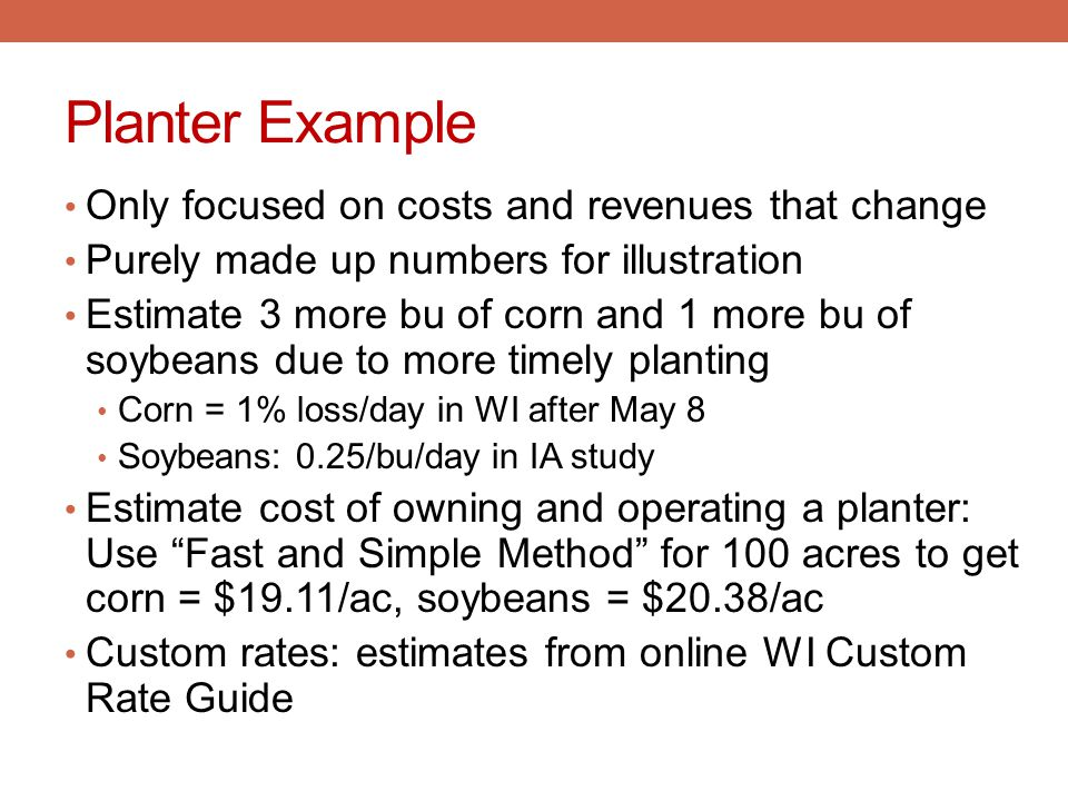 Planter Example Only focused on costs and revenues that change Purely made up numbers for illustration Estimate 3 more bu of corn and 1 more bu of soy