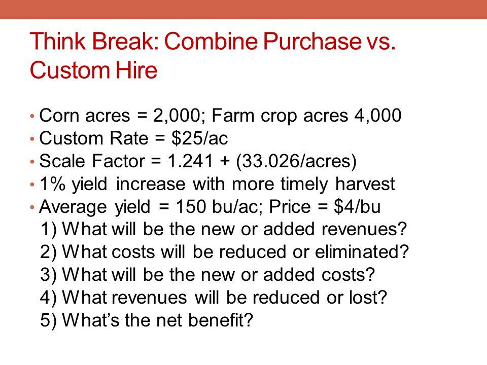 Think Break: Combine Purchase vs. Custom Hire Corn acres = 2,000; Farm crop acres 4,000 Custom Rate = $25/ac Scale Factor = 1.241 + (33.026/acres) 1%