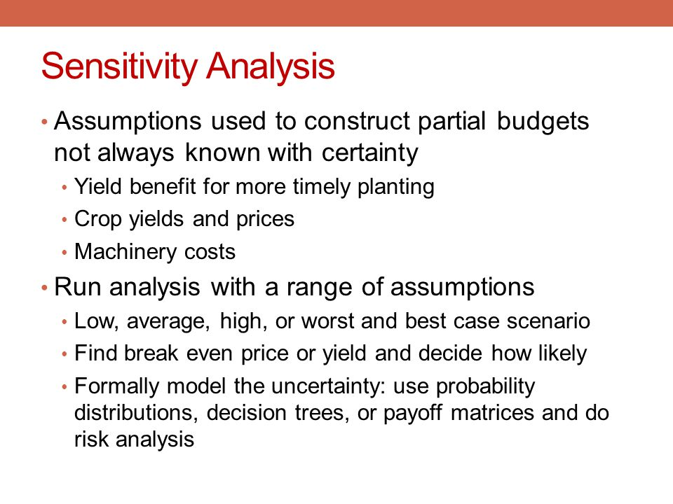 Sensitivity Analysis Assumptions used to construct partial budgets not always known with certainty Yield benefit for more timely planting Crop yields
