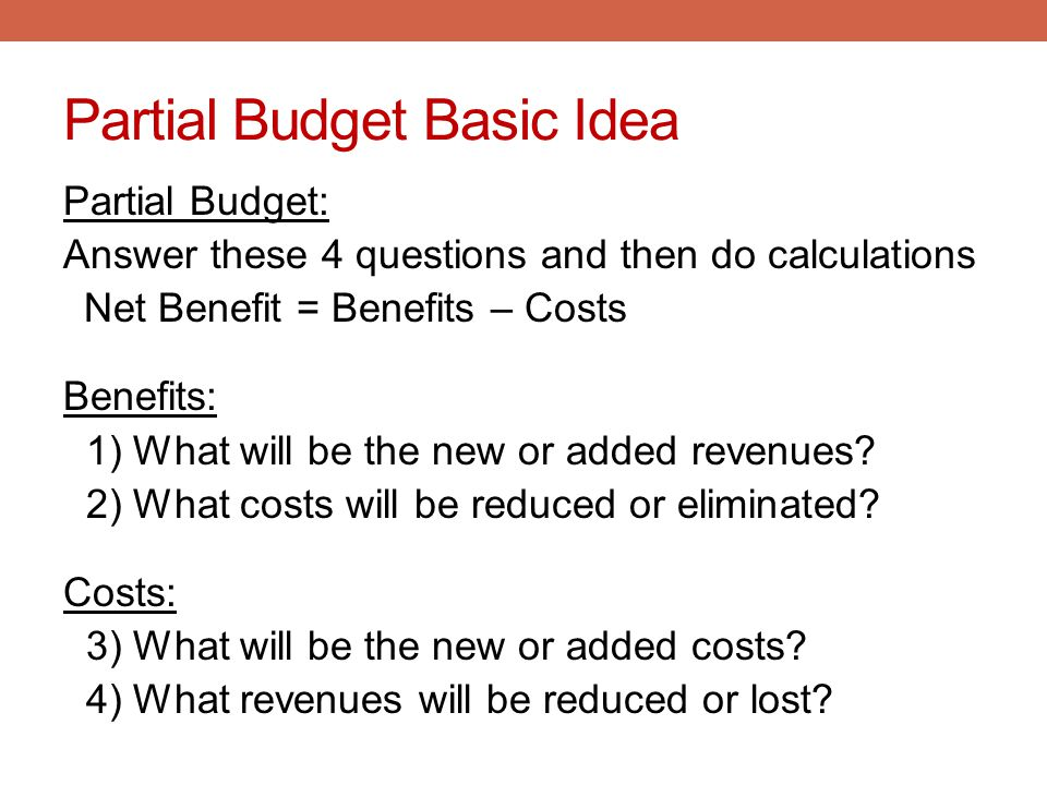 Partial Budget Basic Idea Partial Budget: Answer these 4 questions and then do calculations Net Benefit = Benefits – Costs Benefits: 1) What will be t