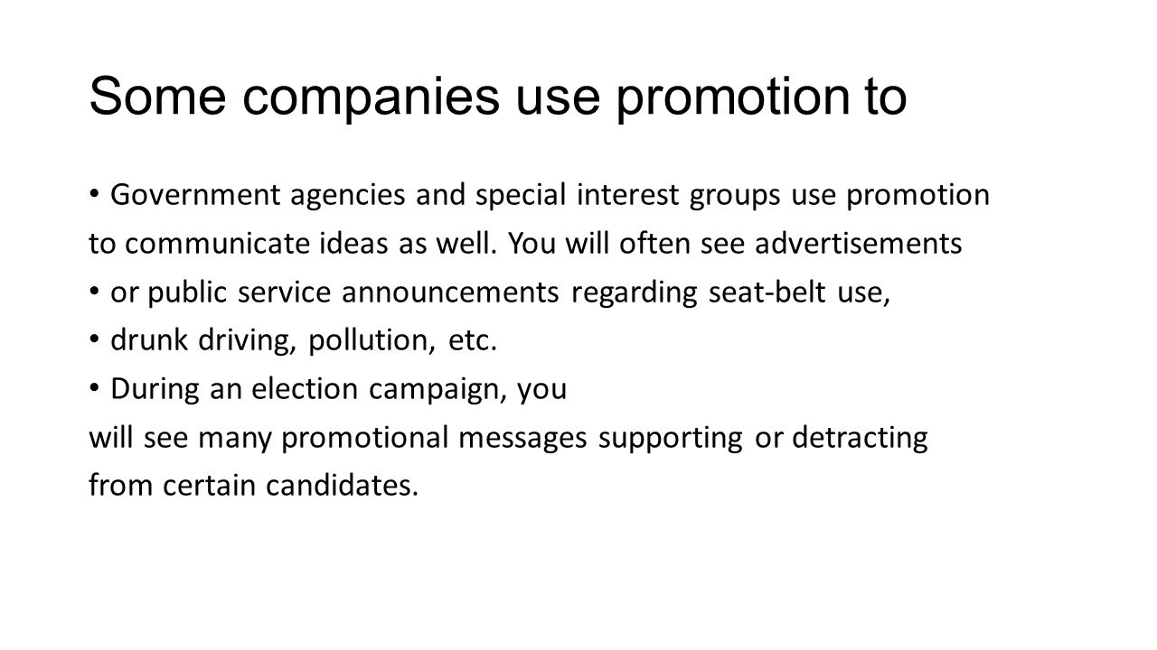 Some companies use promotion to Government agencies and special interest groups use promotion to communicate ideas as well. You will often see adverti