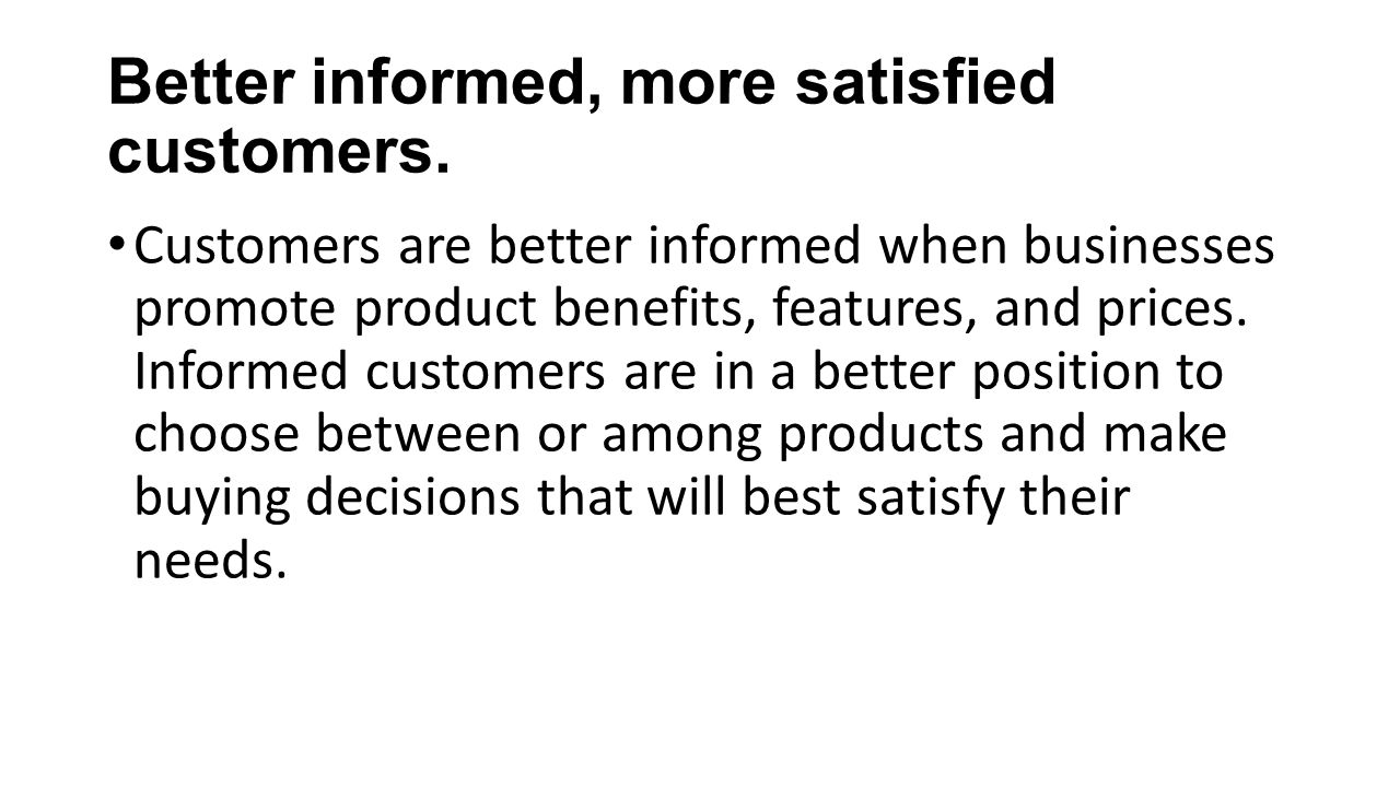Better informed, more satisfied customers. Customers are better informed when businesses promote product benefits, features, and prices. Informed cust