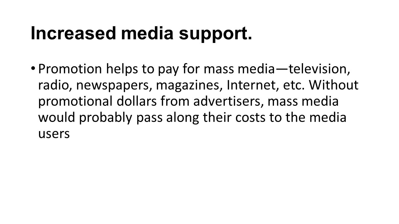 Increased media support. Promotion helps to pay for mass mediatelevision, radio, newspapers, magazines, Internet, etc. Without promotional dollars fro