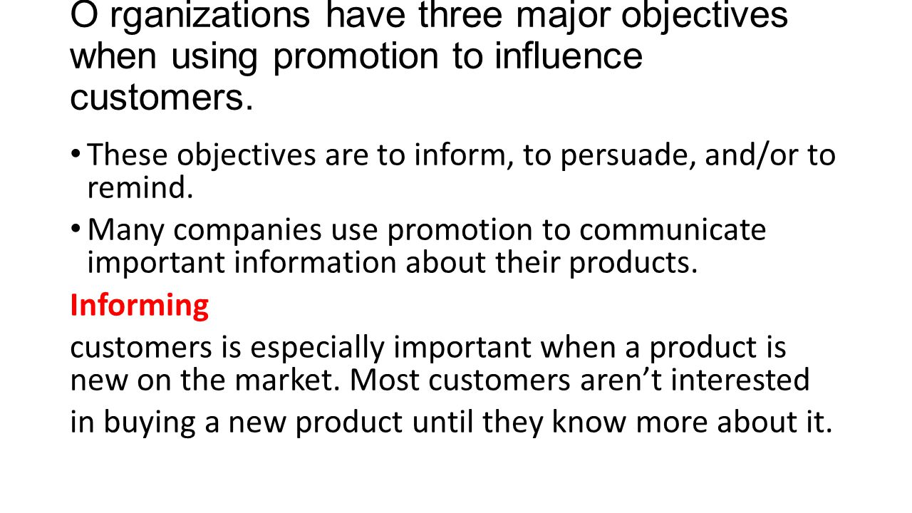 O rganizations have three major objectives when using promotion to influence customers. These objectives are to inform, to persuade, and/or to remind.