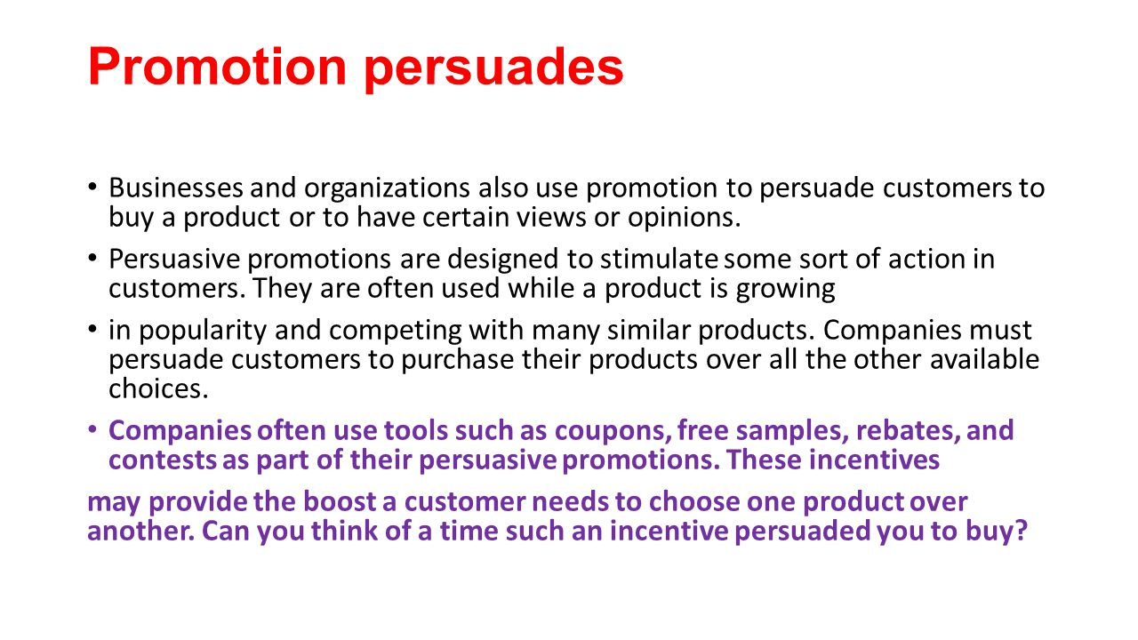 Promotion persuades Businesses and organizations also use promotion to persuade customers to buy a product or to have certain views or opinions. Persu