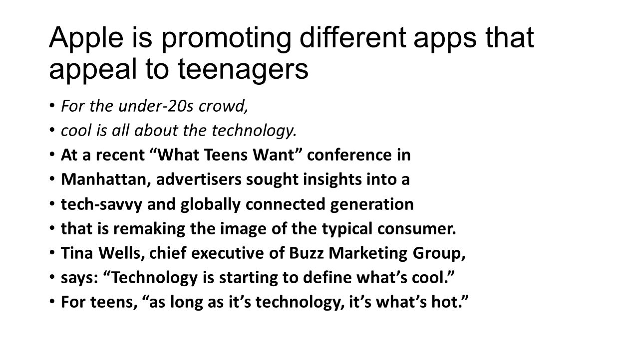 Apple is promoting different apps that appeal to teenagers For the under-20s crowd, cool is all about the technology. At a recent What Teens Want conf