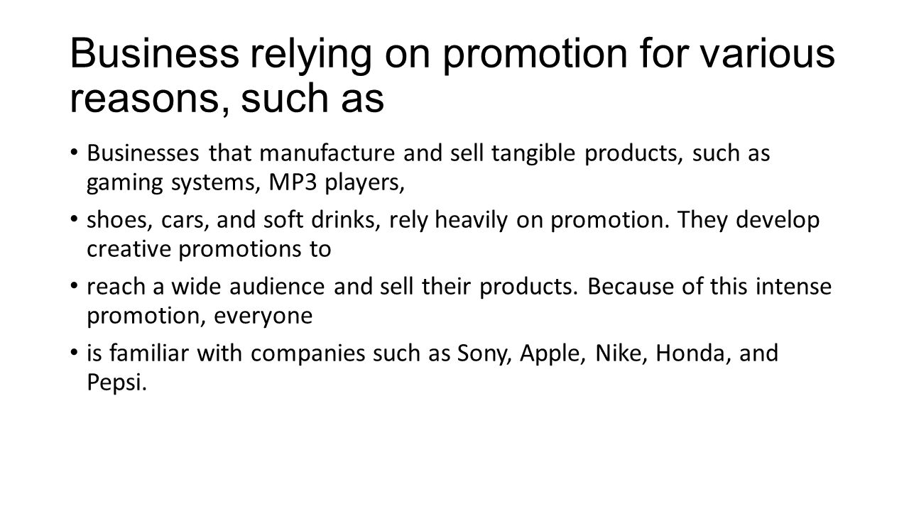 Business relying on promotion for various reasons, such as Businesses that manufacture and sell tangible products, such as gaming systems, MP3 players