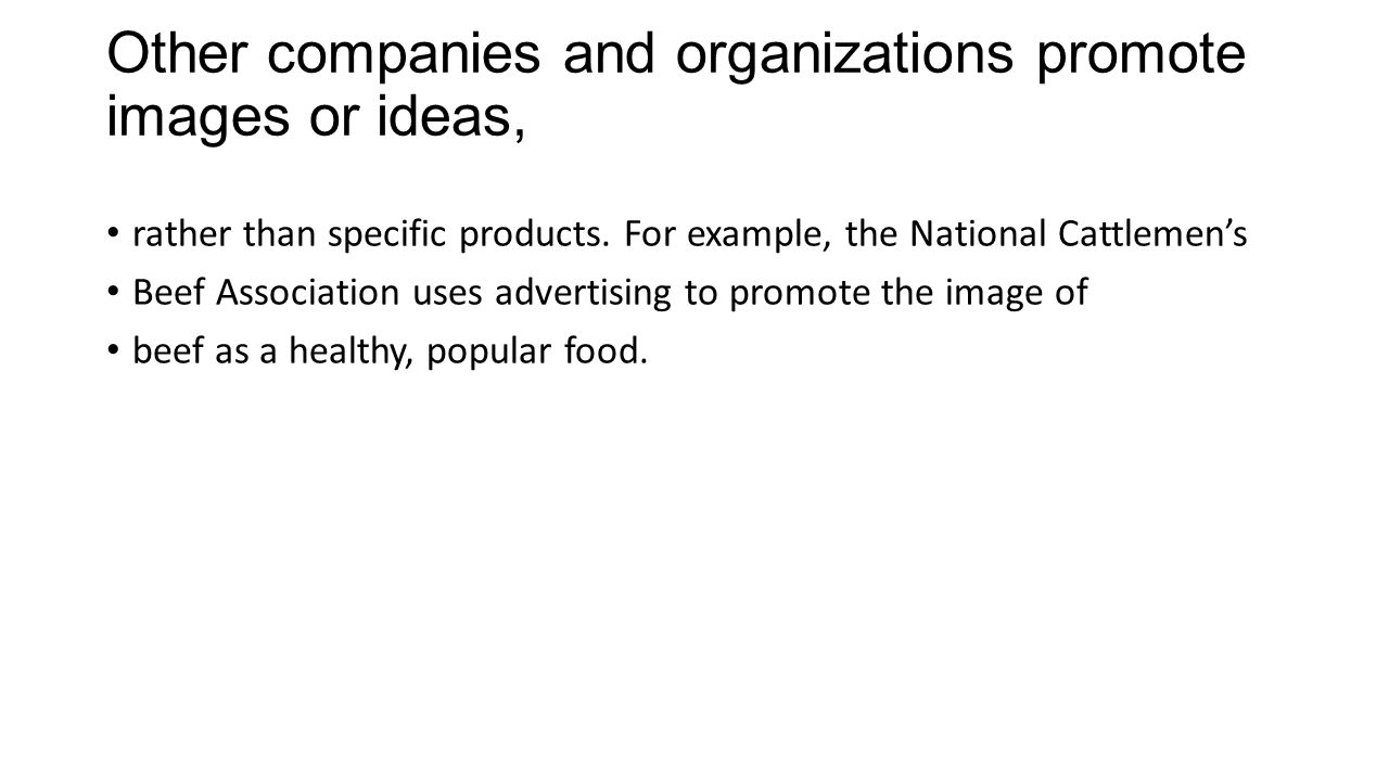 Other companies and organizations promote images or ideas, rather than specific products. For example, the National Cattlemens Beef Association uses a
