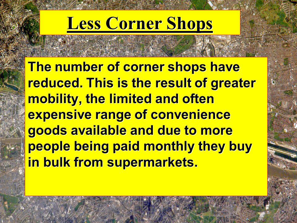 Less Corner Shops The number of corner shops have reduced. This is the result of greater mobility, the limited and often expensive range of convenienc
