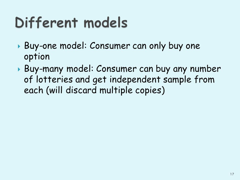 Buy-one model: Consumer can only buy one option Buy-many model: Consumer can buy any number of lotteries and get independent sample from each (will discard multiple copies) 17
