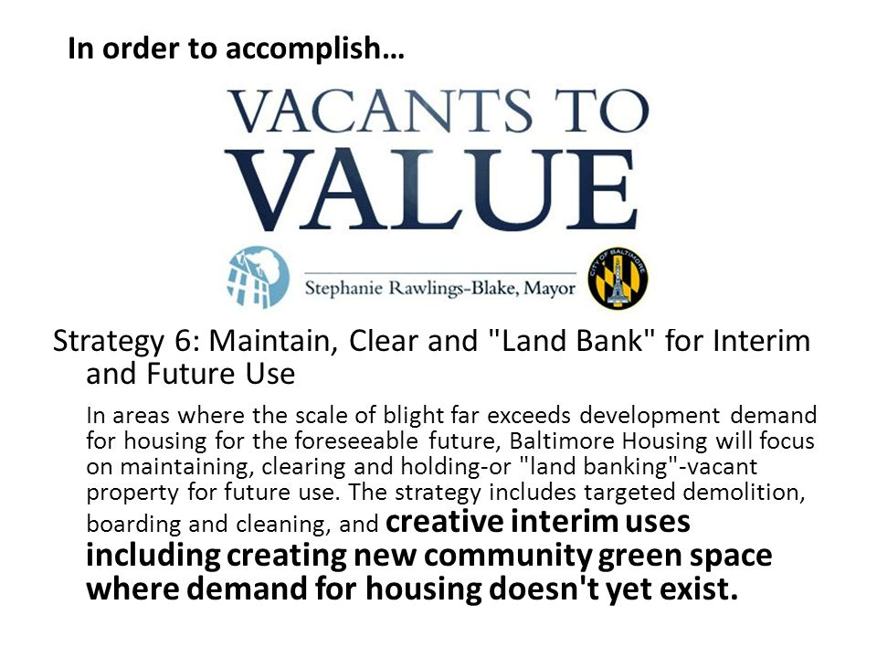 Strategy 6: Maintain, Clear and Land Bank for Interim and Future Use In areas where the scale of blight far exceeds development demand for housing for the foreseeable future, Baltimore Housing will focus on maintaining, clearing and holding-or land banking -vacant property for future use.