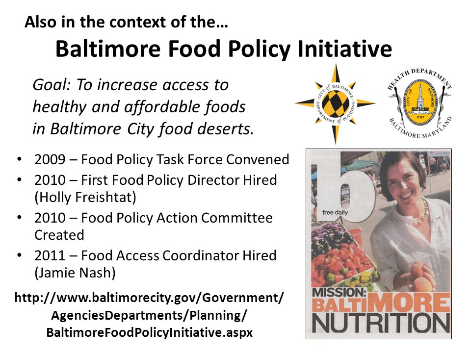 Baltimore Food Policy Initiative 2009 – Food Policy Task Force Convened 2010 – First Food Policy Director Hired (Holly Freishtat) 2010 – Food Policy A