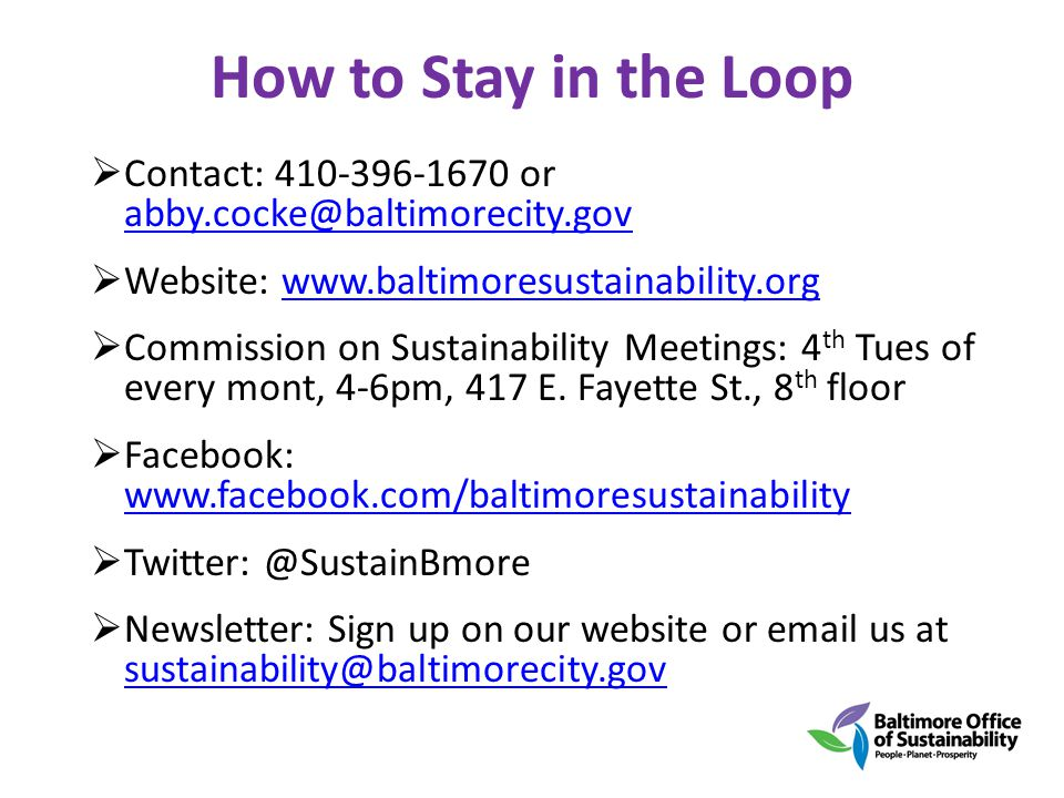 How to Stay in the Loop Contact: 410-396-1670 or abby.cocke@baltimorecity.gov abby.cocke@baltimorecity.gov Website: www.baltimoresustainability.orgwww.baltimoresustainability.org Commission on Sustainability Meetings: 4 th Tues of every mont, 4-6pm, 417 E.