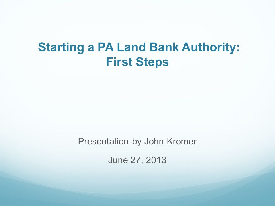 Starting a PA Land Bank Authority: First Steps Presentation by John Kromer June 27, 2013