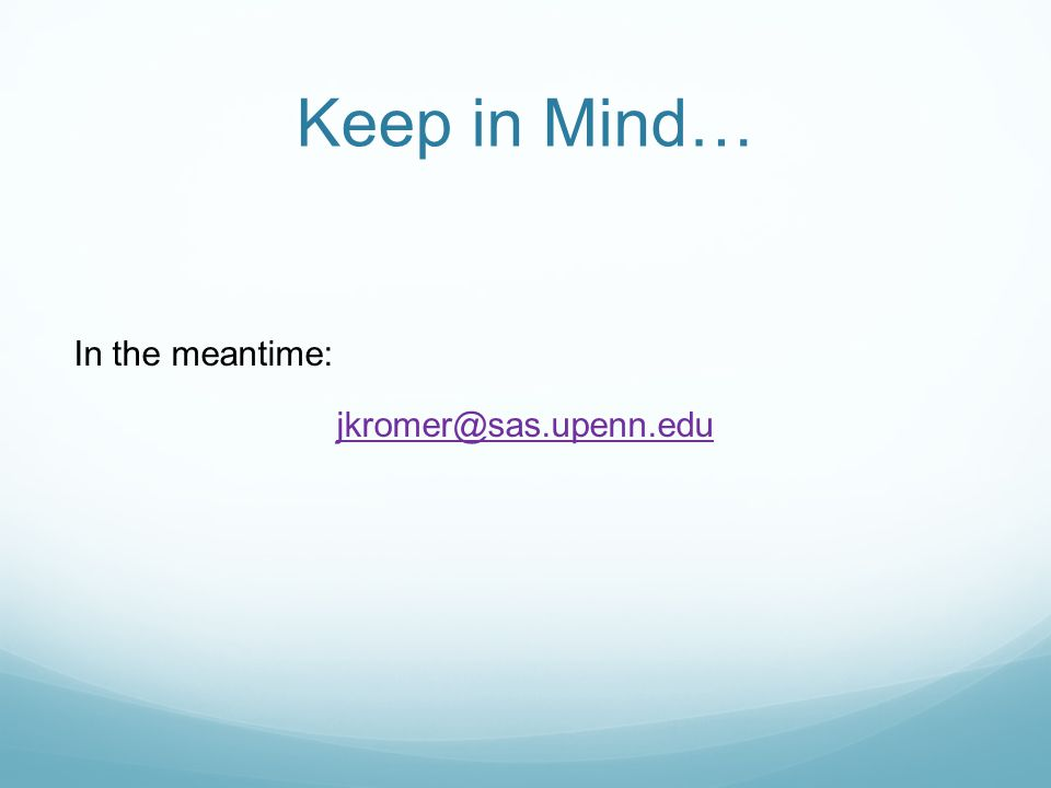 Keep in Mind… In the meantime: jkromer@sas.upenn.edu