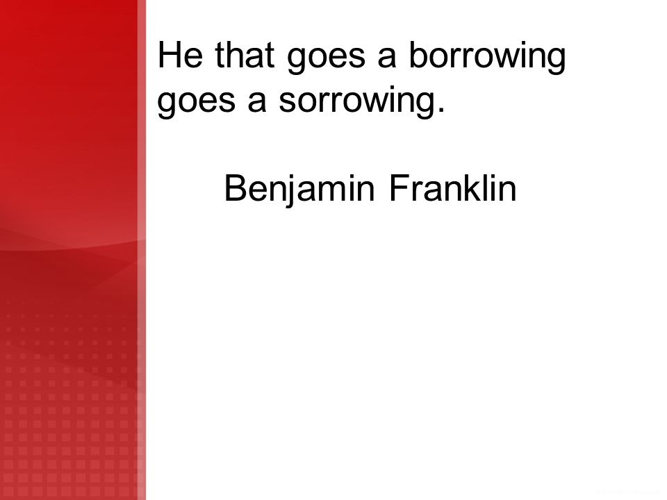 He that goes a borrowing goes a sorrowing. Benjamin Franklin