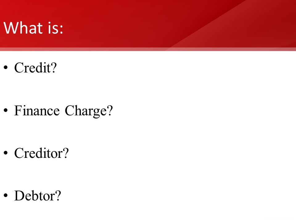 What is: Credit? Finance Charge? Creditor? Debtor?