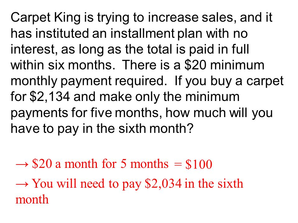 Carpet King is trying to increase sales, and it has instituted an installment plan with no interest, as long as the total is paid in full within six m