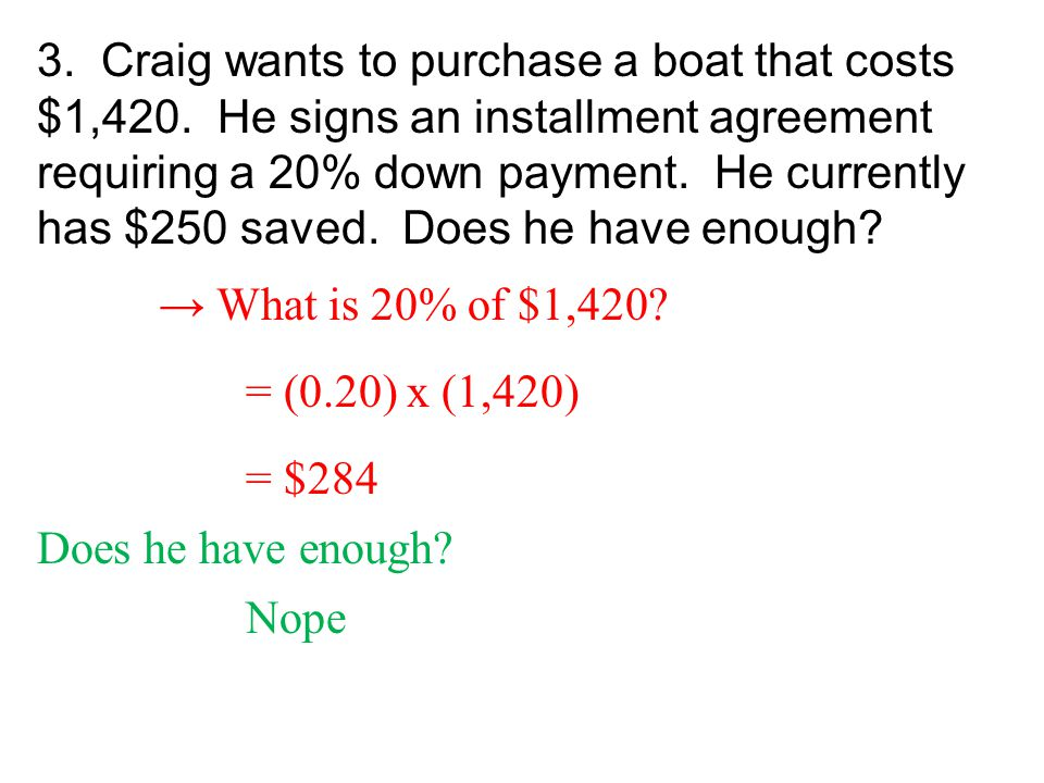 3. Craig wants to purchase a boat that costs $1,420. He signs an installment agreement requiring a 20% down payment. He currently has $250 saved. Does