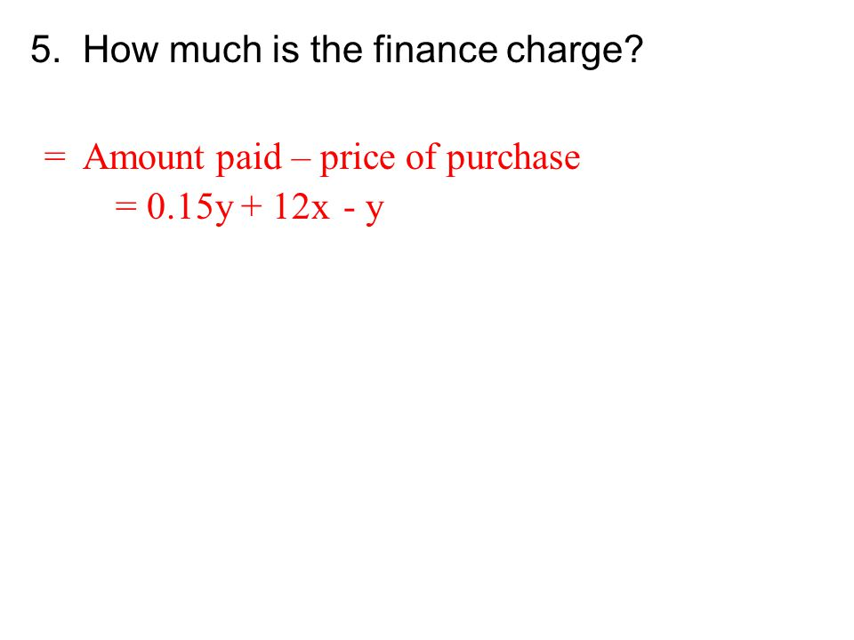 5. How much is the finance charge? = Amount paid – price of purchase = 0.15y + 12x- y