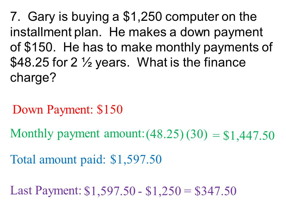 7. Gary is buying a $1,250 computer on the installment plan. He makes a down payment of $150. He has to make monthly payments of $48.25 for 2 ½ years.
