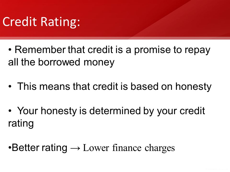 Credit Rating: Remember that credit is a promise to repay all the borrowed money This means that credit is based on honesty Your honesty is determined