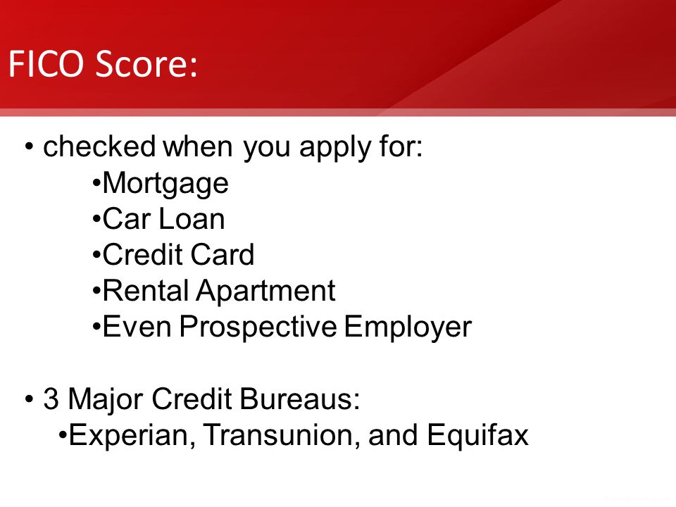 FICO Score: checked when you apply for: Mortgage Car Loan Credit Card Rental Apartment Even Prospective Employer 3 Major Credit Bureaus: Experian, Tra