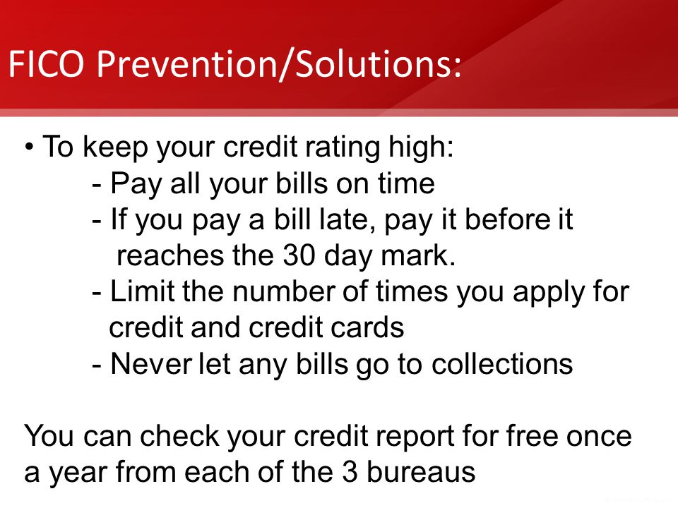 FICO Prevention/Solutions: To keep your credit rating high: - Pay all your bills on time - If you pay a bill late, pay it before it reaches the 30 day