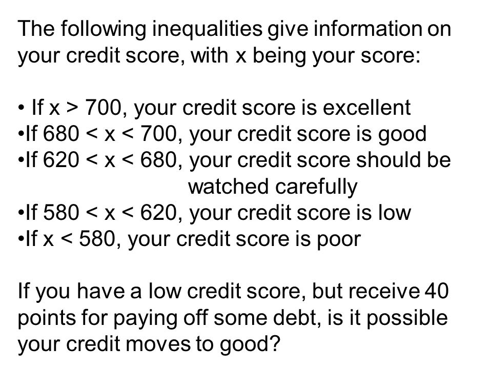 The following inequalities give information on your credit score, with x being your score: If x > 700, your credit score is excellent If 680 < x < 700