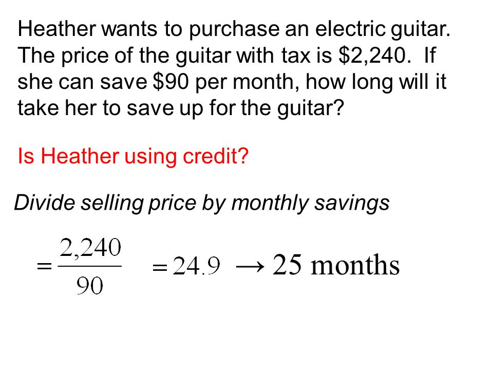 Heather wants to purchase an electric guitar. The price of the guitar with tax is $2,240. If she can save $90 per month, how long will it take her to