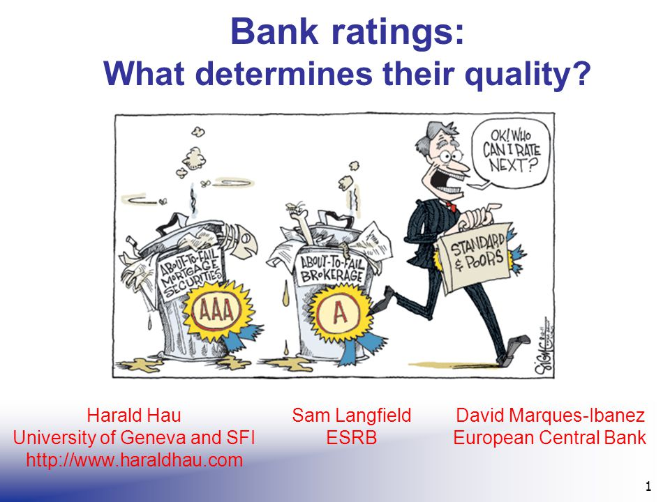 Bank ratings: What determines their quality? 1 Harald Hau University of Geneva and SFI http://www.haraldhau.com Sam Langfield ESRB David Marques-Ibane