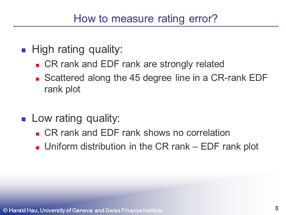 © Harald Hau, University of Geneva and Swiss Finance Institute 8 How to measure rating error? High rating quality: CR rank and EDF rank are strongly r