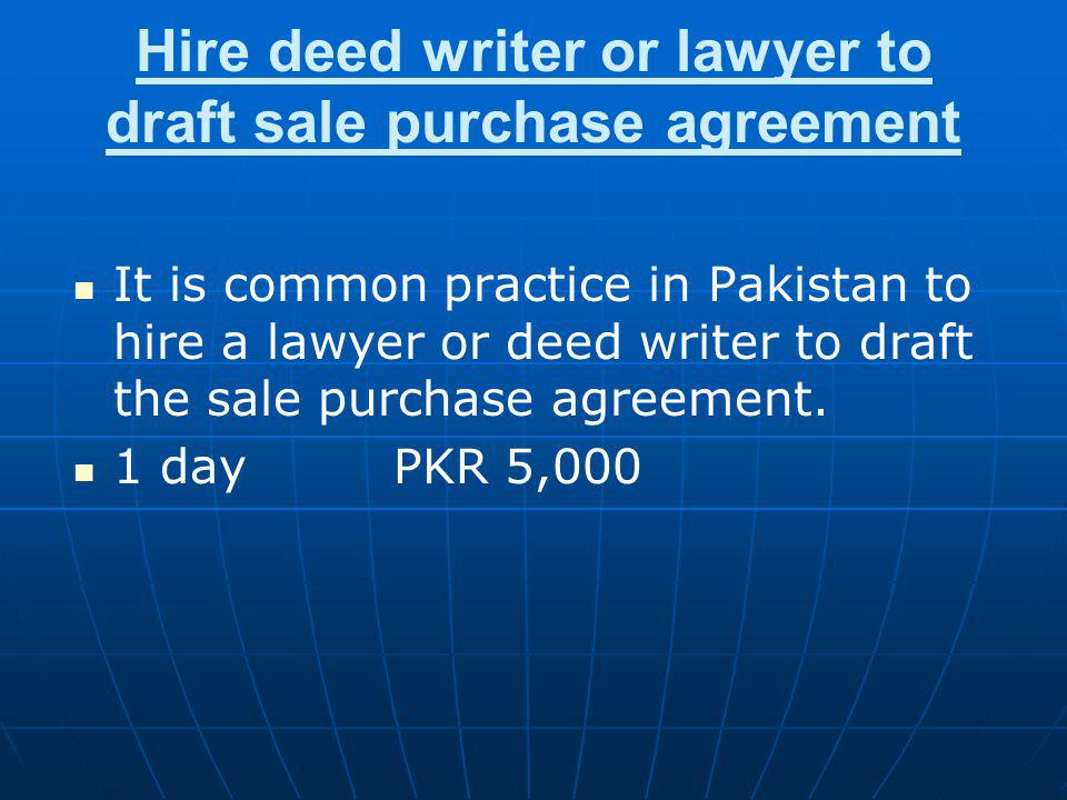 Hire deed writer or lawyer to draft sale purchase agreement It is common practice in Pakistan to hire a lawyer or deed writer to draft the sale purcha