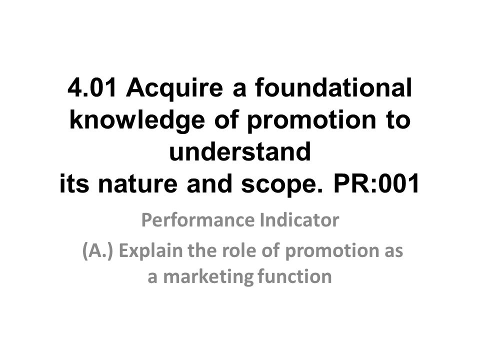 4.01 Acquire a foundational knowledge of promotion to understand its nature and scope. PR:001 Performance Indicator (A.) Explain the role of promotion