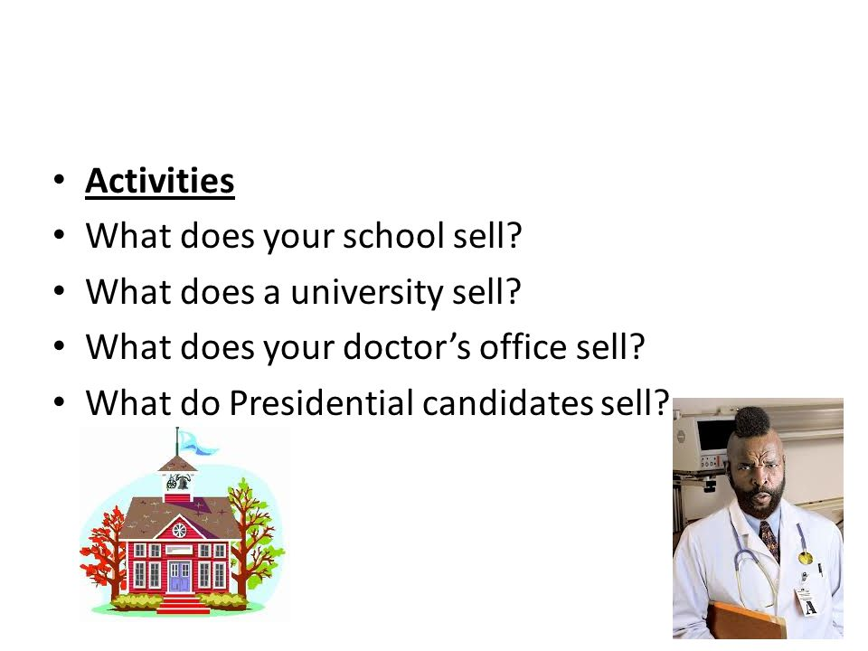 Activities What does your school sell? What does a university sell? What does your doctors office sell? What do Presidential candidates sell?