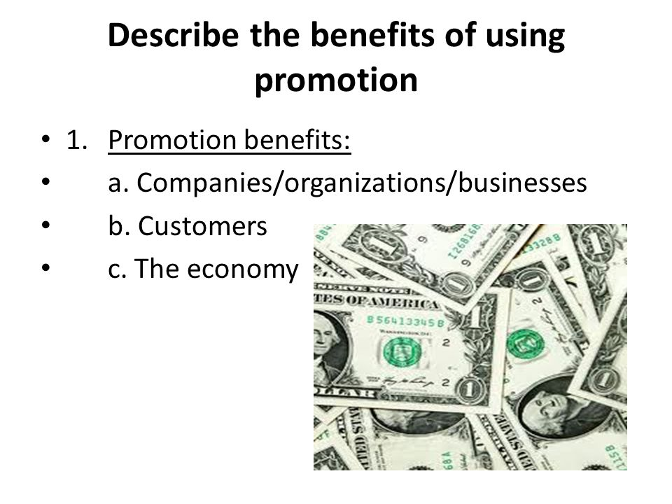 Describe the benefits of using promotion 1.Promotion benefits: a. Companies/organizations/businesses b. Customers c. The economy