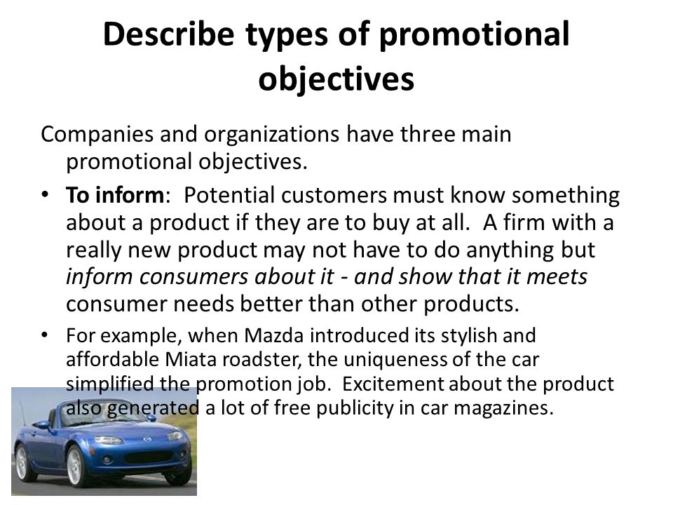 Describe types of promotional objectives Companies and organizations have three main promotional objectives. To inform: Potential customers must know