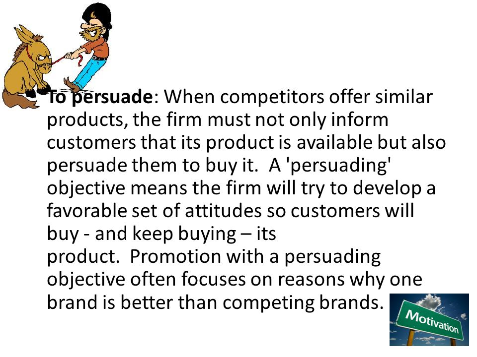 To persuade: When competitors offer similar products, the firm must not only inform customers that its product is available but also persuade them to