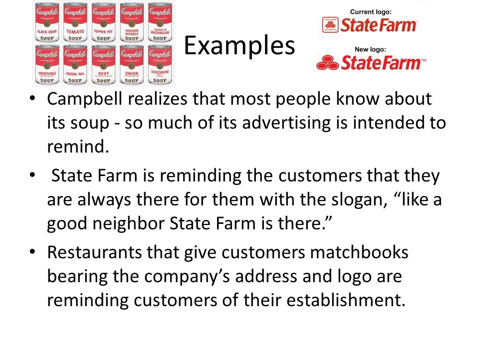 Examples Campbell realizes that most people know about its soup - so much of its advertising is intended to remind. State Farm is reminding the custom