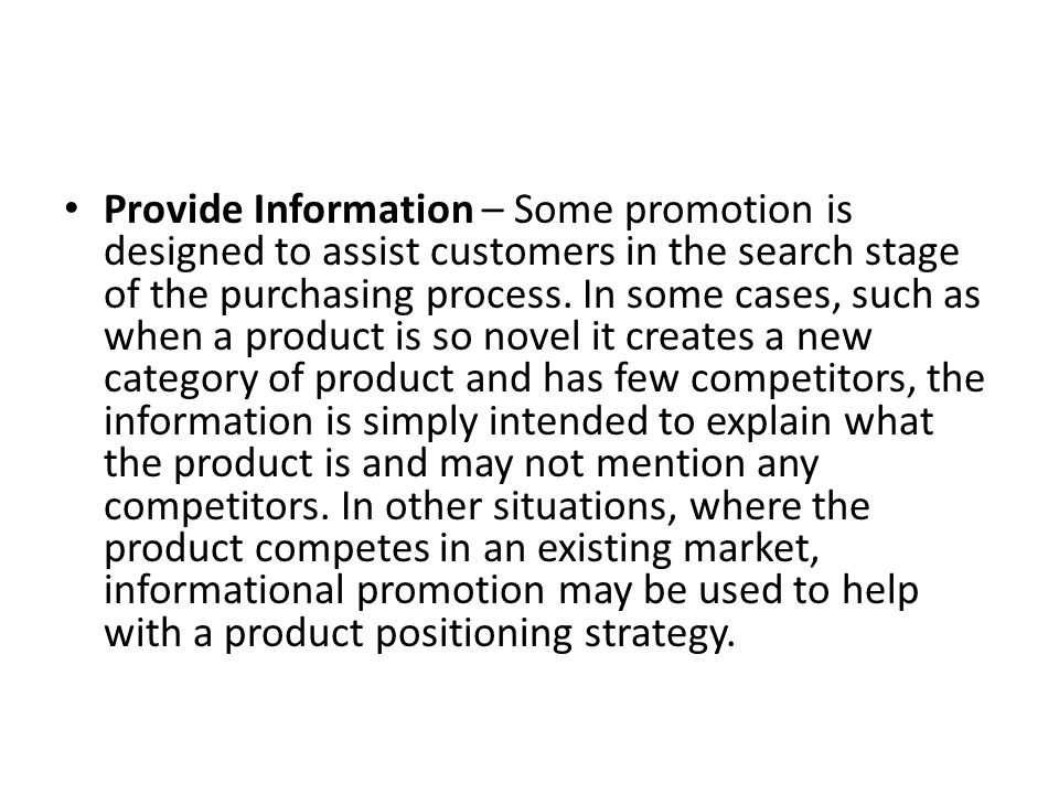 Provide Information – Some promotion is designed to assist customers in the search stage of the purchasing process. In some cases, such as when a prod