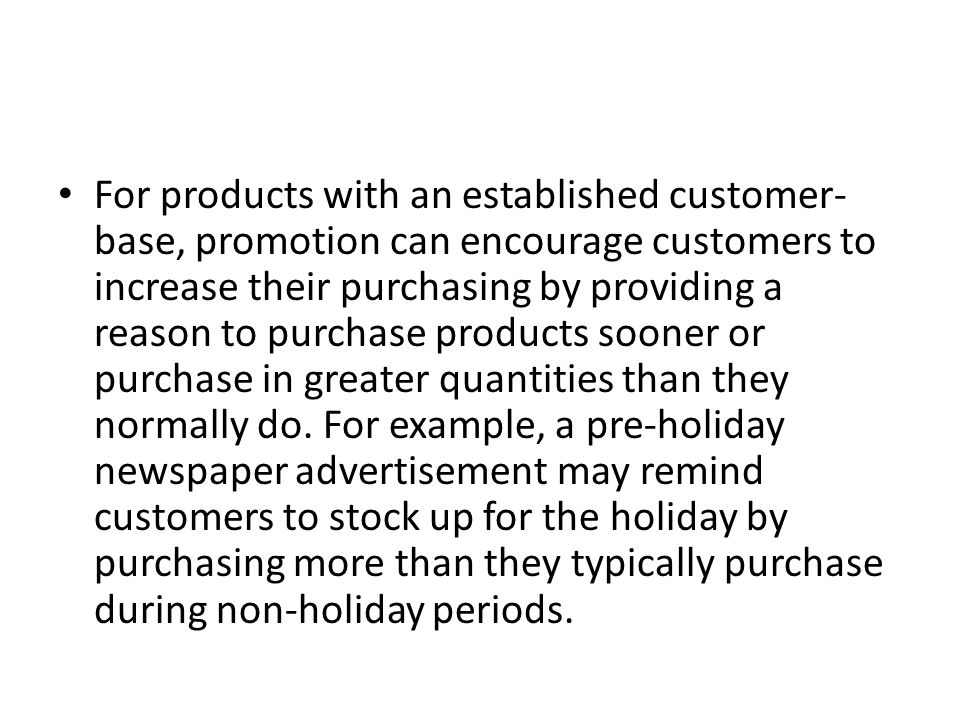 For products with an established customer- base, promotion can encourage customers to increase their purchasing by providing a reason to purchase prod