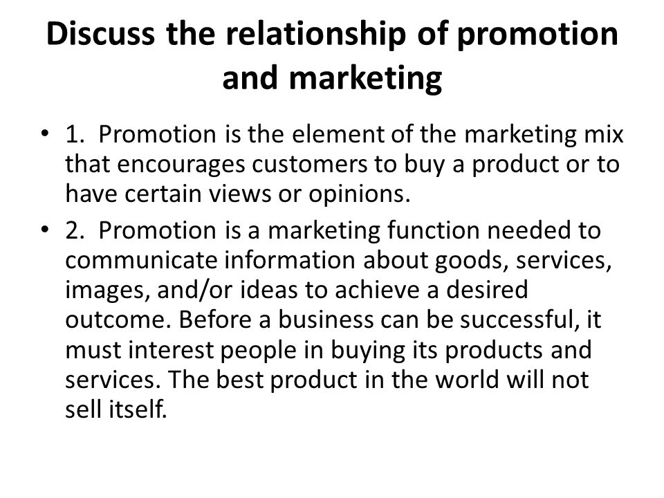 Discuss the relationship of promotion and marketing 1. Promotion is the element of the marketing mix that encourages customers to buy a product or to