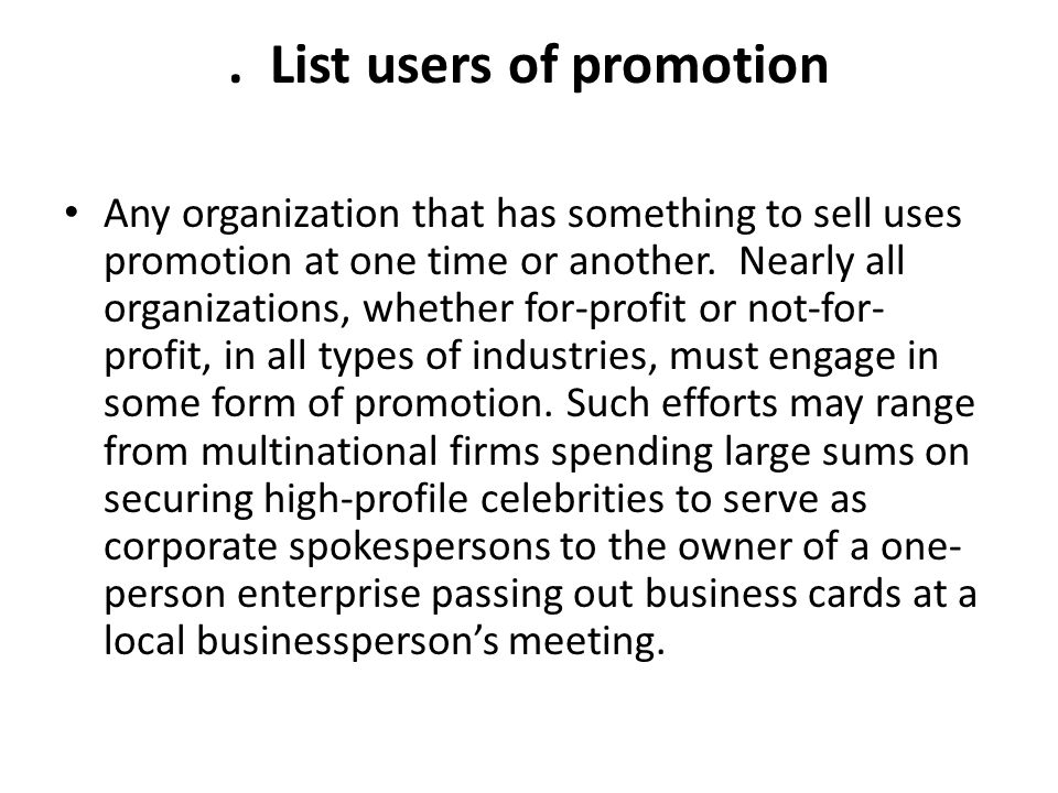 . List users of promotion Any organization that has something to sell uses promotion at one time or another. Nearly all organizations, whether for-pro