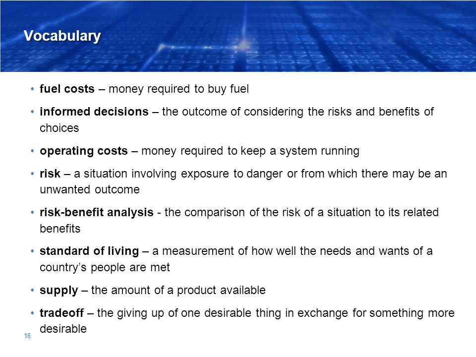 Vocabulary fuel costs – money required to buy fuel informed decisions – the outcome of considering the risks and benefits of choices operating costs –
